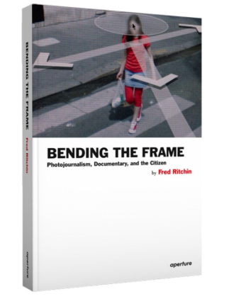 Bending the Frame Photojournalism, Documentary, and the Citizen
