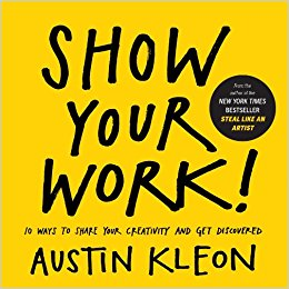 Show Your Work!: 10 Things Nobody Told You About Getting Discovered by Austin Kleon